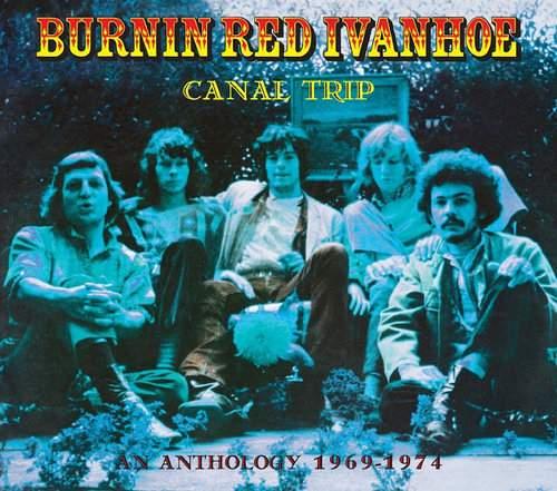 BURNIN RED IVANHOE - Canal Trip: An Anthology - 1969-1974