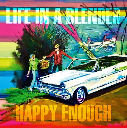 LIFE IN A BLENDER - Happy Enough
