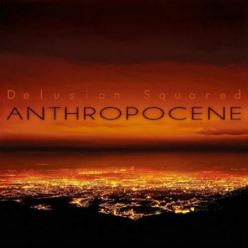 DELUSION SQUARED - Anthropocene